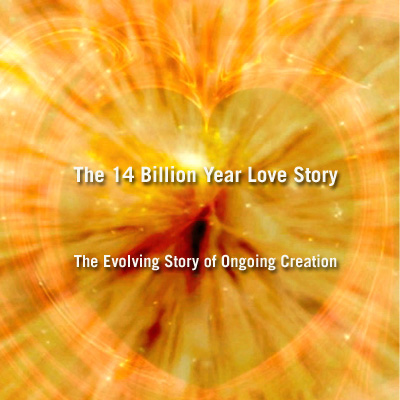 THE 14 BILLION YEAR LOVE STORY, The Evolving Story of Ongoing Creation