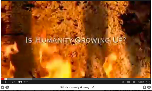 "Video (7 minutes): ""Is Humanity Growing Up?"""
