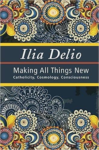 Making All Things New: Catholicity, Cosmology, Consciousness (Book)